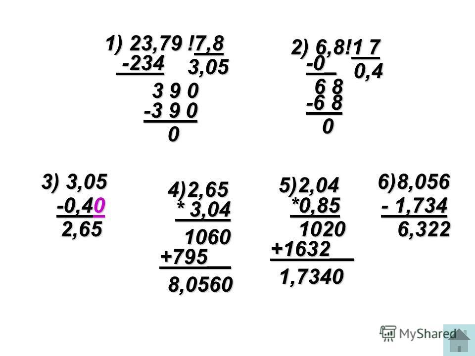 -3 9 0 1) 23,79 !7,8 -234 -234 3,05 3 9 0 0 2) 6,8!1 7 6 8 -0_ -6 8 0 0,4 3) 3,05 -0,40 2,65 4)2,65 * 3,04 1060 +795__ 8,0560 5)2,04 *0,85 1020 +1632__ 1,7340 6)8,056 - 1,734 6,322