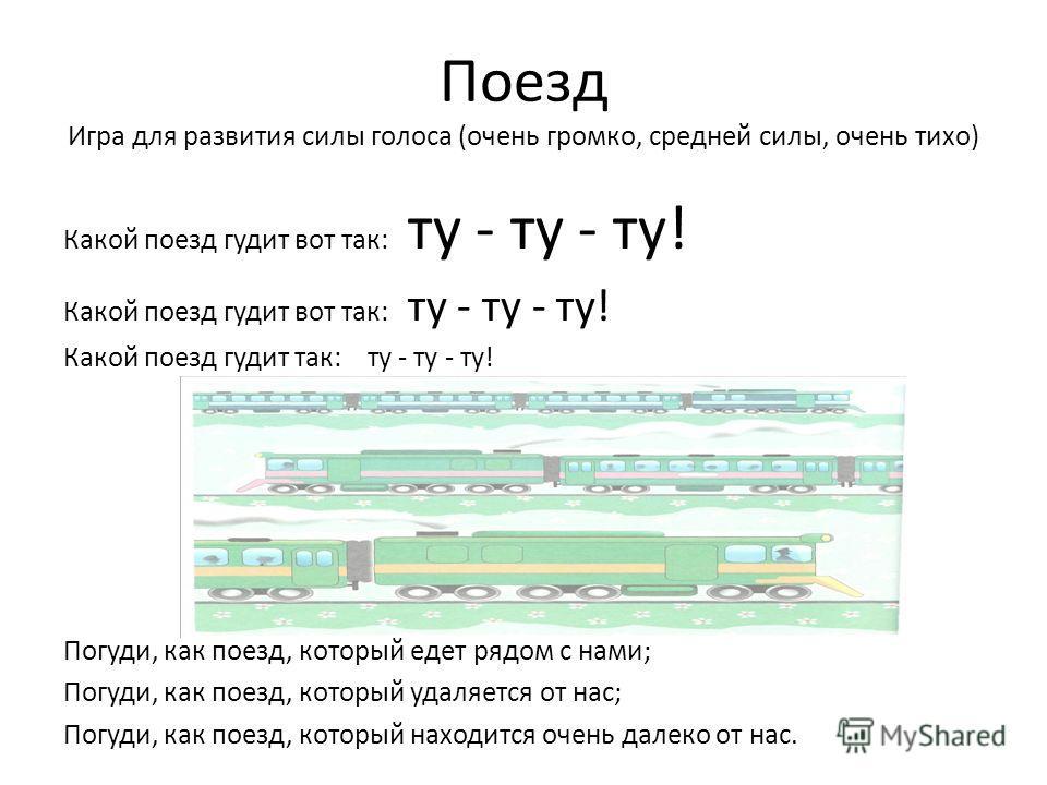 Поезд Игра для развития силы голоса (очень громко, средней силы, очень тихо) Какой поезд гудит вот так: ту - ту - ту! Какой поезд гудит так: ту - ту - ту! Погуди, как поезд, который едет рядом с нами; Погуди, как поезд, который удаляется от нас; Погу