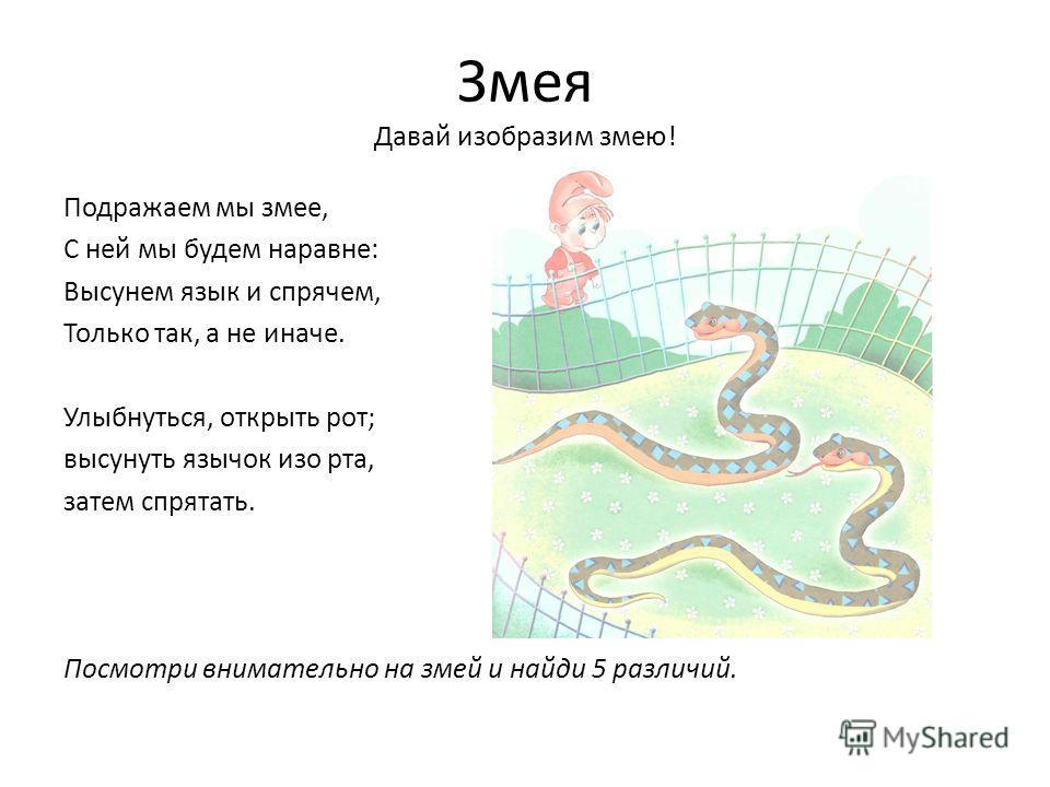Змея Давай изобразим змею! Подражаем мы змее, С ней мы будем наравне: Высунем язык и спрячем, Только так, а не иначе. Улыбнуться, открыть рот; высунуть язычок изо рта, затем спрятать. Посмотри внимательно на змей и найди 5 различий.