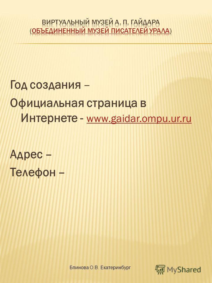 Год создания – Официальная страница в Интернете - www.gaidar.ompu.ur.ru www.gaidar.ompu.ur.ru Адрес – Телефон – Блинова О.В. Екатеринбург