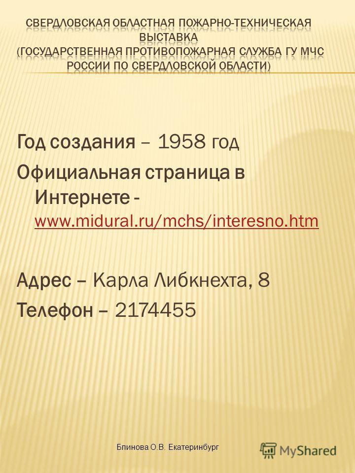 Год создания – 1958 год Официальная страница в Интернете - www.midural.ru/mchs/interesno.htm www.midural.ru/mchs/interesno.htm Адрес – Карла Либкнехта, 8 Телефон – 2174455 Блинова О.В. Екатеринбург