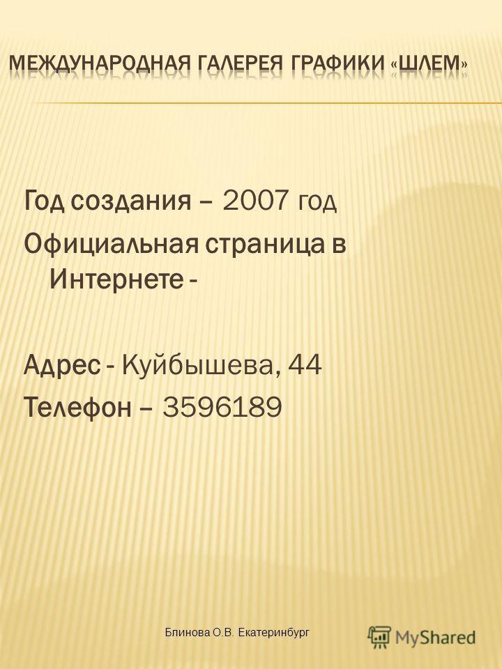 Год создания – 2007 год Официальная страница в Интернете - Адрес - Куйбышева, 44 Телефон – 3596189 Блинова О.В. Екатеринбург