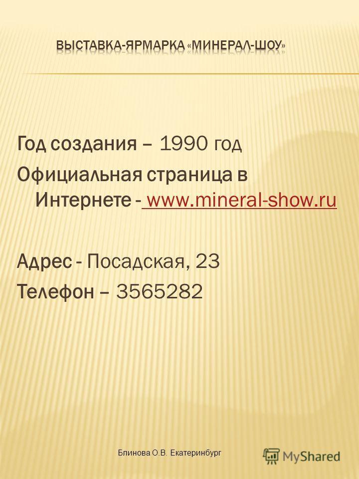 Год создания – 1990 год Официальная страница в Интернете - www.mineral-show.ru www.mineral-show.ru Адрес - Посадская, 23 Телефон – 3565282 Блинова О.В. Екатеринбург