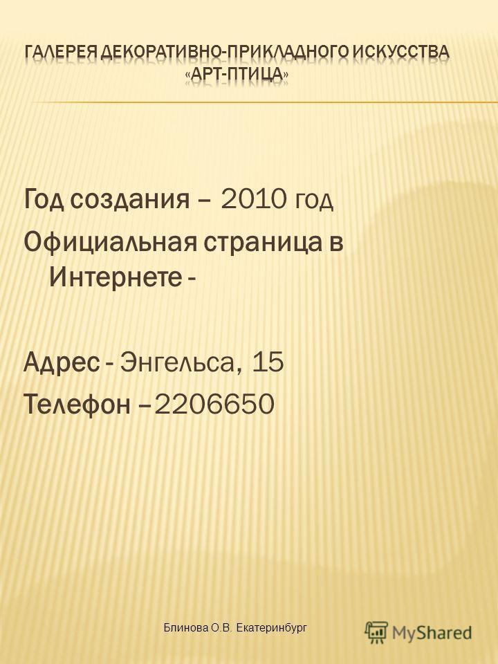 Год создания – 2010 год Официальная страница в Интернете - Адрес - Энгельса, 15 Телефон –2206650 Блинова О.В. Екатеринбург