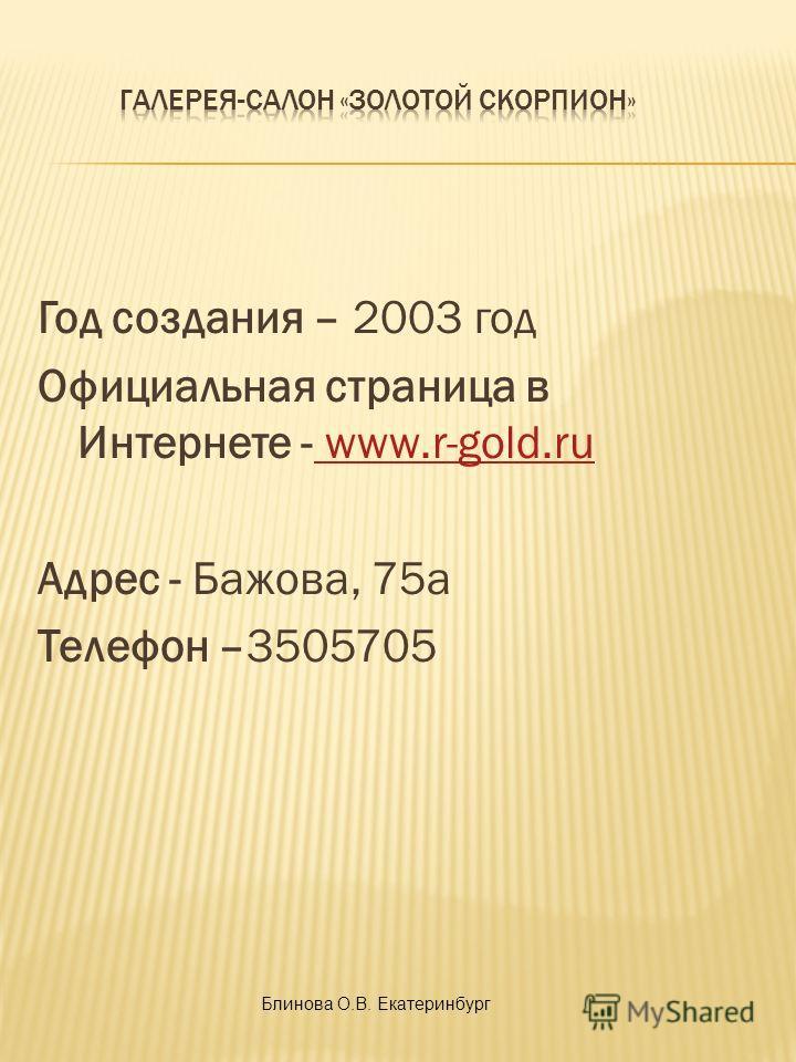 Год создания – 2003 год Официальная страница в Интернете - www.r-gold.ru www.r-gold.ru Адрес - Бажова, 75а Телефон –3505705 Блинова О.В. Екатеринбург