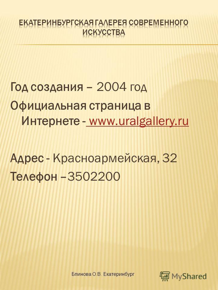 Год создания – 2004 год Официальная страница в Интернете - www.uralgallery.ru www.uralgallery.ru Адрес - Красноармейская, 32 Телефон –3502200 Блинова О.В. Екатеринбург