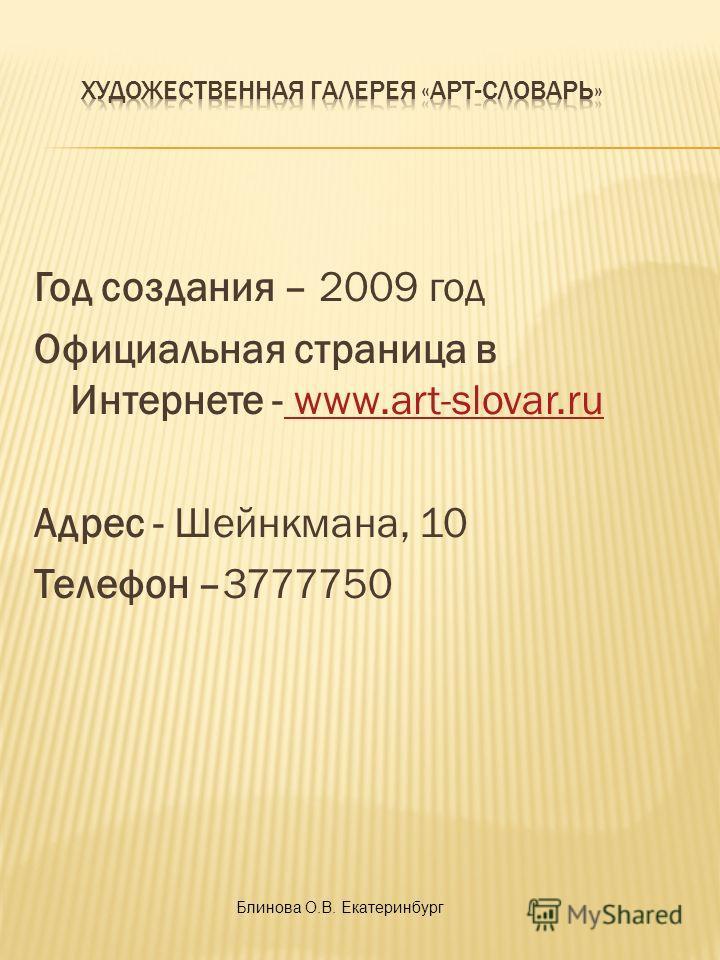 Год создания – 2009 год Официальная страница в Интернете - www.art-slovar.ru www.art-slovar.ru Адрес - Шейнкмана, 10 Телефон –3777750 Блинова О.В. Екатеринбург