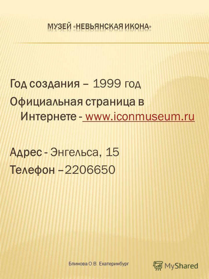 Год создания – 1999 год Официальная страница в Интернете - www.iconmuseum.ru www.iconmuseum.ru Адрес - Энгельса, 15 Телефон –2206650 Блинова О.В. Екатеринбург