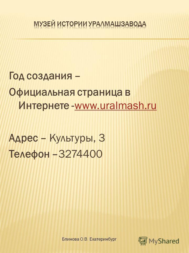 Год создания – Официальная страница в Интернете -www.uralmash.ruwww.uralmash.ru Адрес – Культуры, 3 Телефон –3274400 Блинова О.В. Екатеринбург