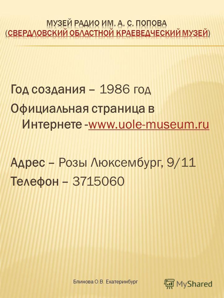 Год создания – 1986 год Официальная страница в Интернете -www.uole-museum.ruwww.uole-museum.ru Адрес – Розы Люксембург, 9/11 Телефон – 3715060 Блинова О.В. Екатеринбург