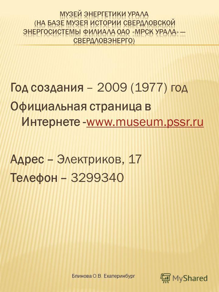 Год создания – 2009 (1977) год Официальная страница в Интернете -www.museum.pssr.ruwww.museum.pssr.ru Адрес – Электриков, 17 Телефон – 3299340 Блинова О.В. Екатеринбург