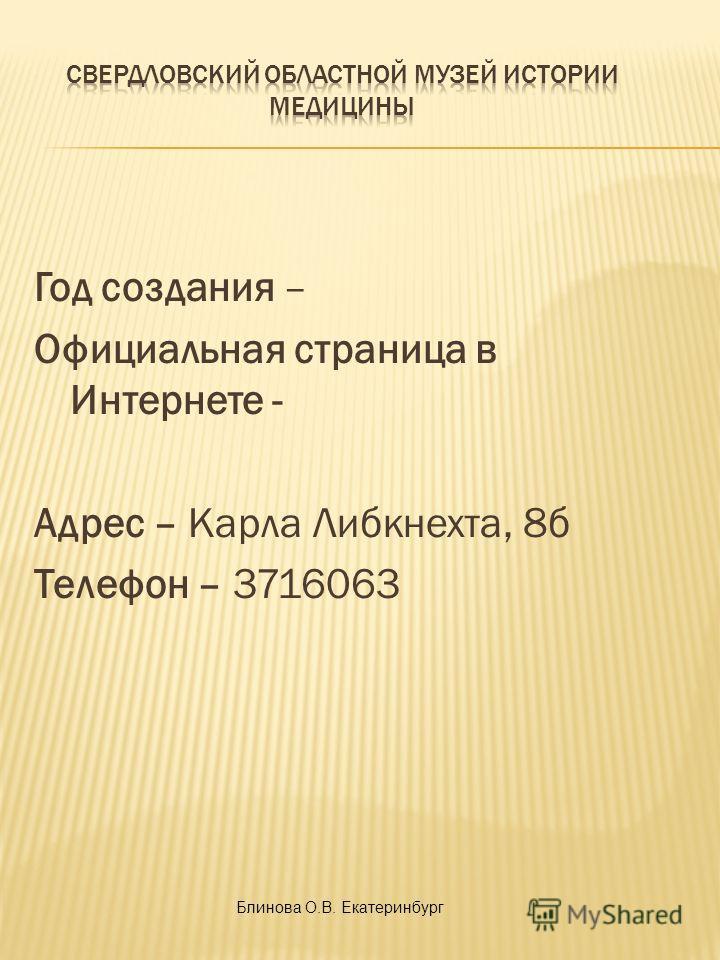 Год создания – Официальная страница в Интернете - Адрес – Карла Либкнехта, 8б Телефон – 3716063 Блинова О.В. Екатеринбург