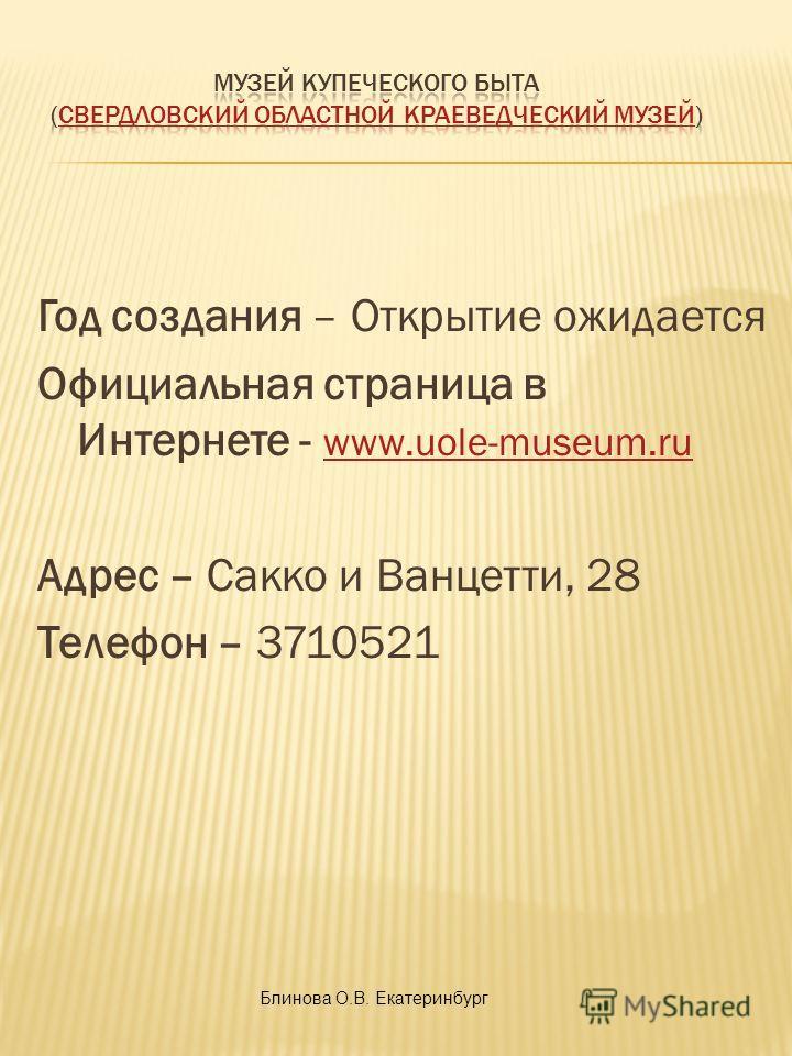 Год создания – Открытие ожидается Официальная страница в Интернете - www.uole-museum.ru www.uole-museum.ru Адрес – Сакко и Ванцетти, 28 Телефон – 3710521 Блинова О.В. Екатеринбург