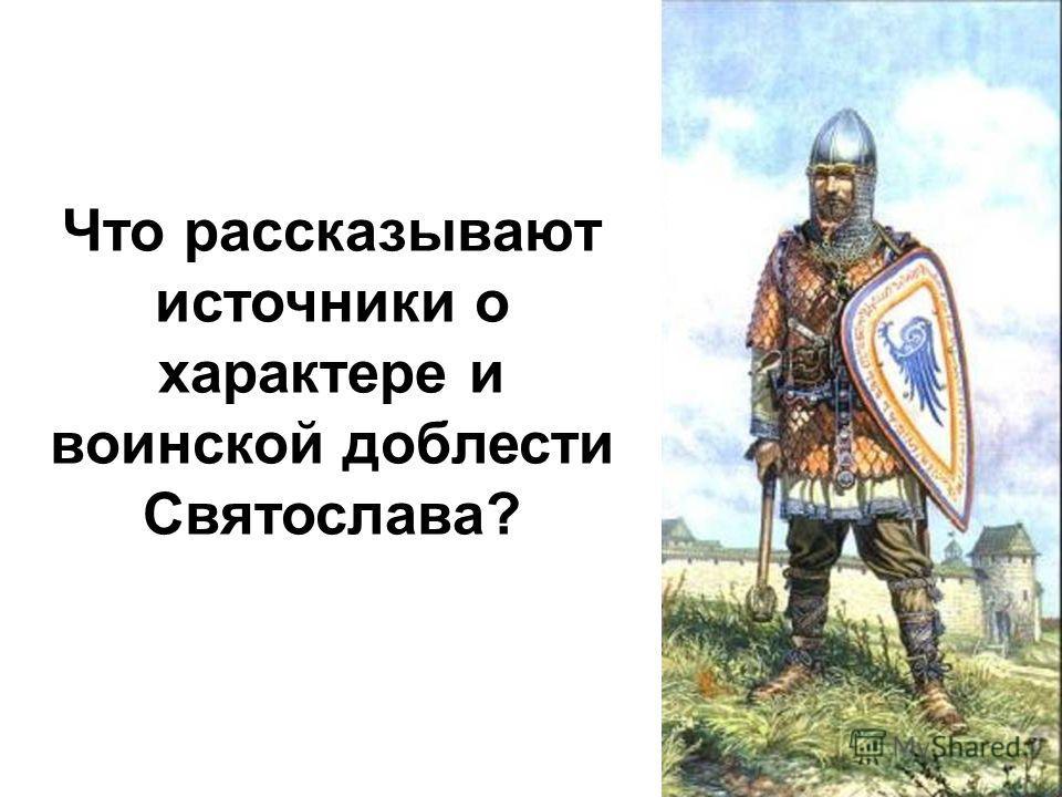 Что рассказывают источники о характере и воинской доблести Святослава?