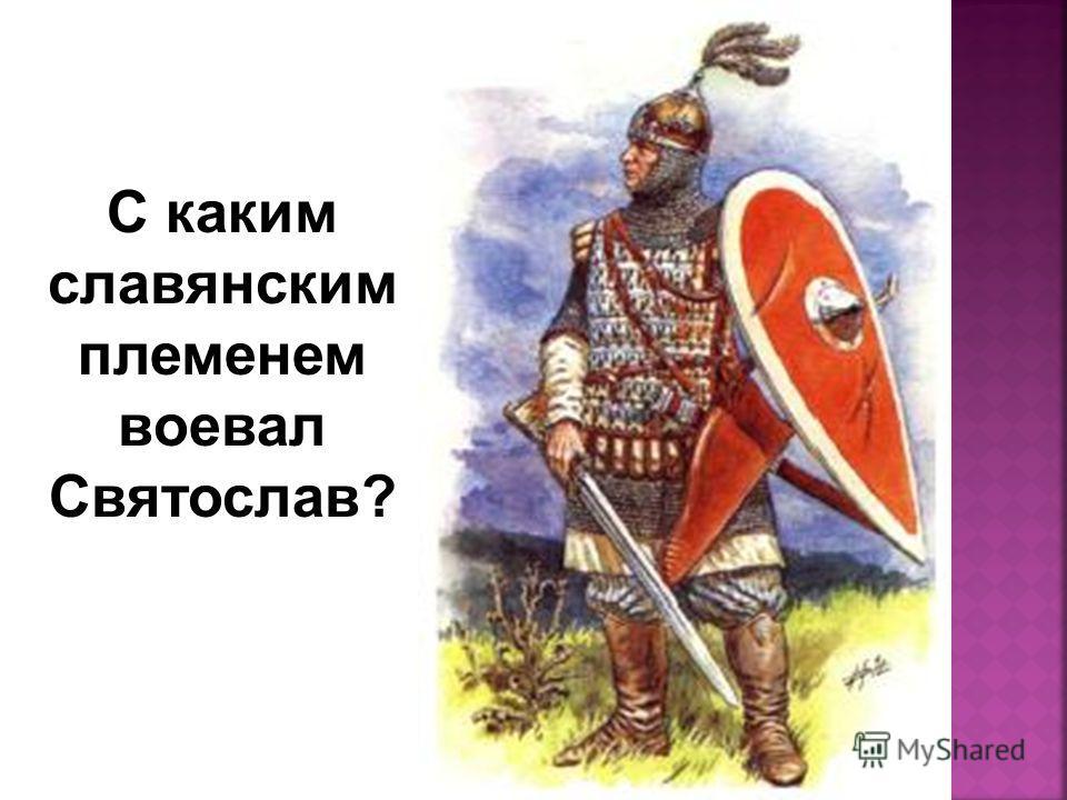 С каким славянским племенем воевал Святослав?