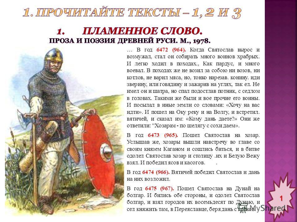 … В год 6472 (964). Когда Святослав вырос и возмужал, стал он собирать много воинов храбрых. И легко ходил в походах., Как пардус, и много воевал. В походах же не возил за собою ни возов, ни котлов, не варил мяса, но, тонко нарезав. конину. иди звер