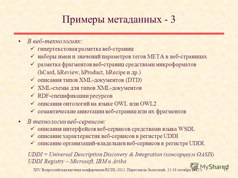 11 Примеры метаданных - 3 В веб-технологиях: гипертекстовая разметка веб-страниц наборы имен и значений параметров тегов META в веб-страницах разметка фрагментов веб-страниц средствами микроформатов (hCard, hReview, hProduct, hRecipe и др.) описания