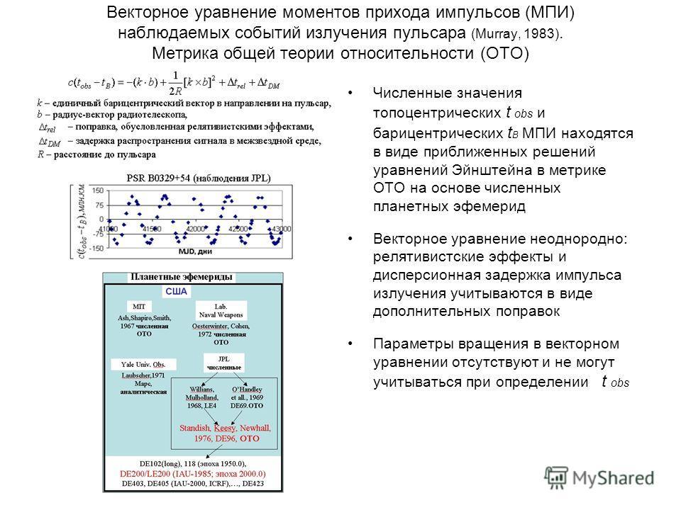 Векторное уравнение моментов прихода импульсов (МПИ) наблюдаемых событий излучения пульсара (Murray, 1983). Метрика общей теории относительности (ОТО) Численные значения топоцентрических t obs и барицентрических t B МПИ находятся в виде приближенных