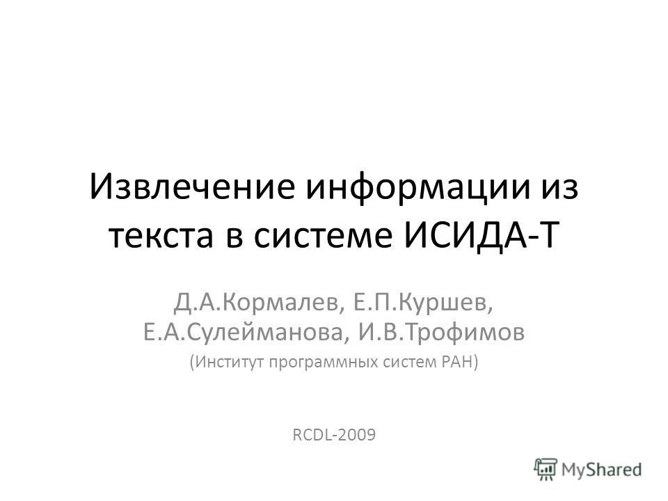 Извлечение информации из текста в системе ИСИДА-Т Д.А.Кормалев, Е.П.Куршев, Е.А.Сулейманова, И.В.Трофимов (Институт программных систем РАН) RCDL-2009