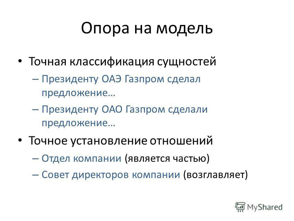 Опора на модель Точная классификация сущностей – Президенту ОАЭ Газпром сделал предложение… – Президенту ОАО Газпром сделали предложение… Точное установление отношений – Отдел компании (является частью) – Совет директоров компании (возглавляет)
