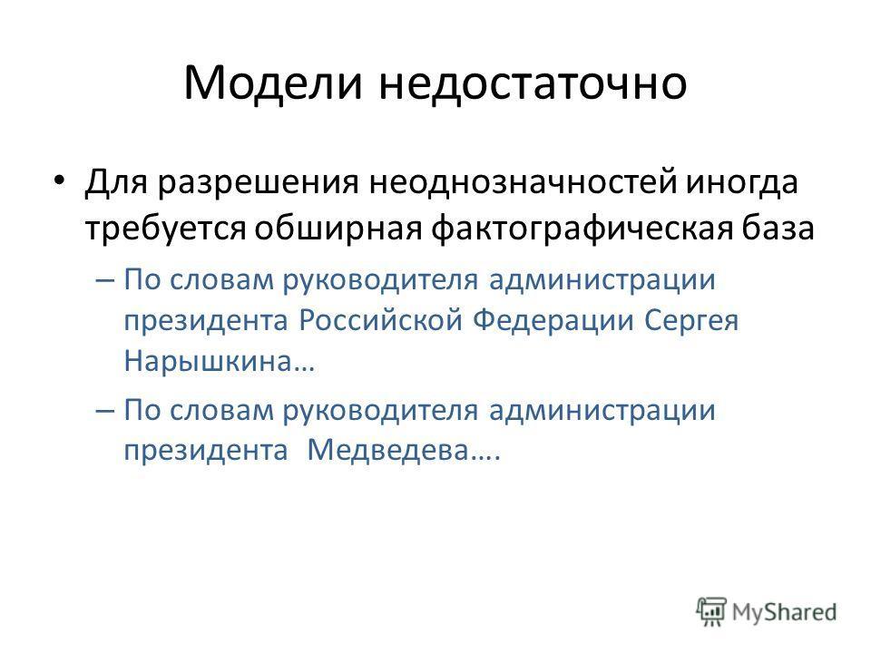 Модели недостаточно Для разрешения неоднозначностей иногда требуется обширная фактографическая база – По словам руководителя администрации президента Российской Федерации Сергея Нарышкина… – По словам руководителя администрации президента Медведева….