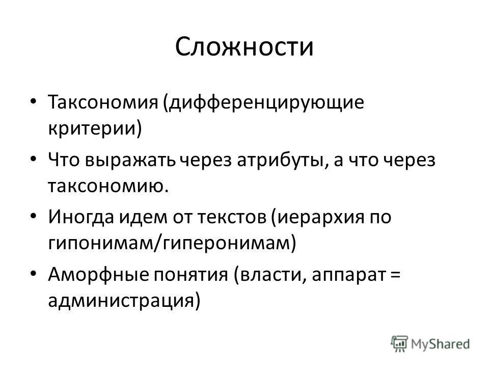 Сложности Таксономия (дифференцирующие критерии) Что выражать через атрибуты, а что через таксономию. Иногда идем от текстов (иерархия по гипонимам/гиперонимам) Аморфные понятия (власти, аппарат = администрация)