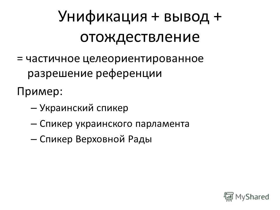 Унификация + вывод + отождествление = частичное целеориентированное разрешение референции Пример: – Украинский спикер – Спикер украинского парламента – Спикер Верховной Рады