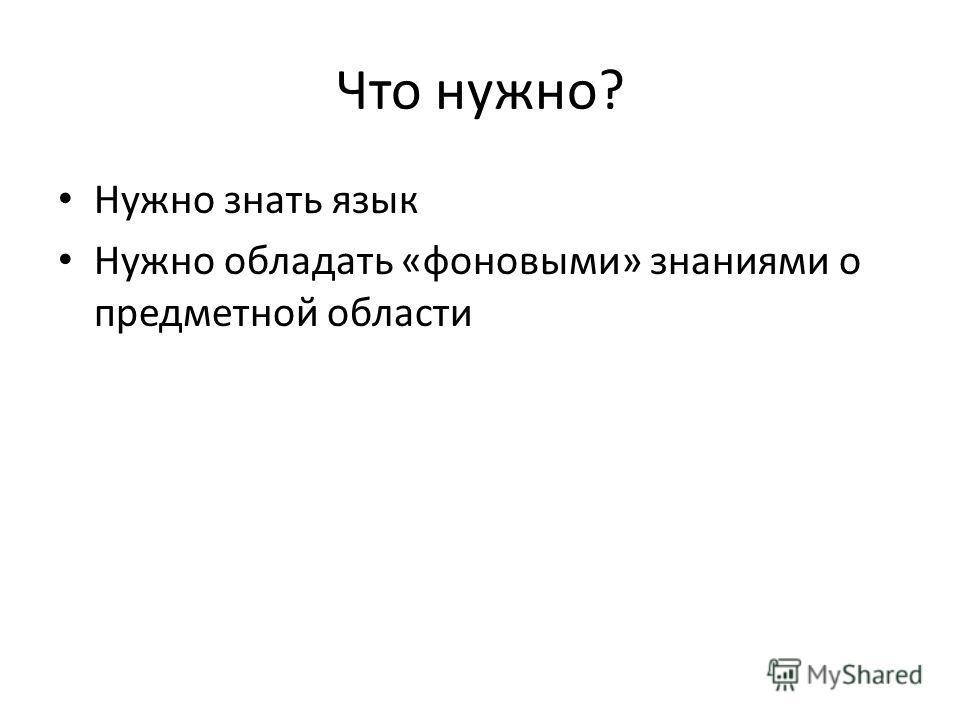 Что нужно? Нужно знать язык Нужно обладать «фоновыми» знаниями о предметной области