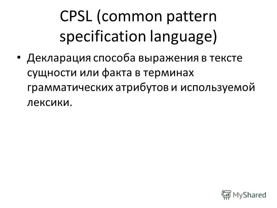 CPSL (common pattern specification language) Декларация способа выражения в тексте сущности или факта в терминах грамматических атрибутов и используемой лексики.