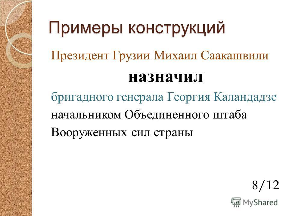 Примеры конструкций Президент Грузии Михаил Саакашвили назначил бригадного генерала Георгия Каландадзе начальником Объединенного штаба Вооруженных сил страны 8/12