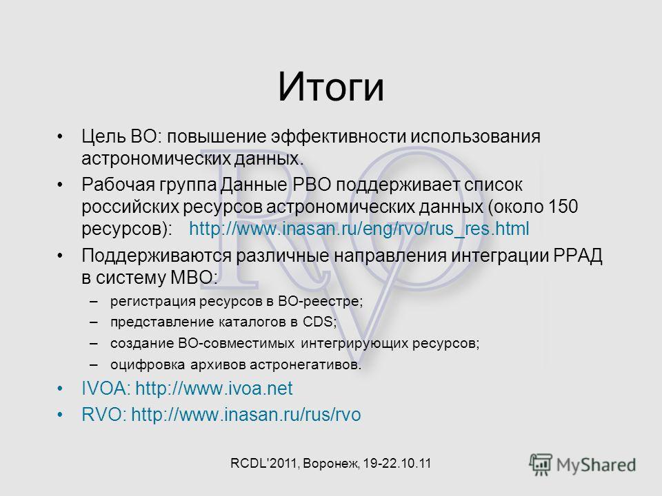 Итоги Цель ВО: повышение эффективности использования астрономических данных. Рабочая группа Данные РВО поддерживает список российских ресурсов астрономических данных (около 150 ресурсов): http://www.inasan.ru/eng/rvo/rus_res.html Поддерживаются разли