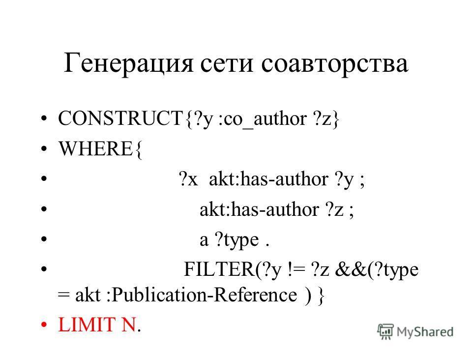 Генерация сети соавторства CONSTRUCT{?y :co_author ?z} WHERE{ ?x akt:has-author ?y ; akt:has-author ?z ; a ?type. FILTER(?y != ?z &&(?type = akt :Publication-Reference ) } LIMIT N.