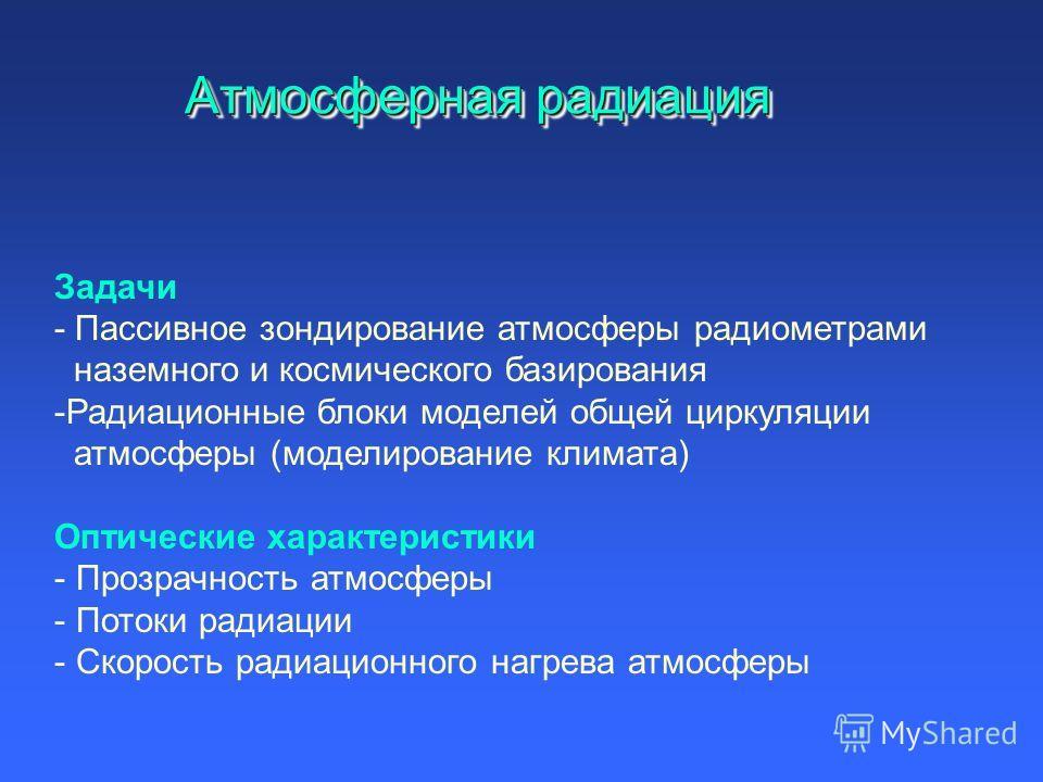 Атмосферная радиация Задачи - Пассивное зондирование атмосферы радиометрами наземного и космического базирования -Радиационные блоки моделей общей циркуляции атмосферы (моделирование климата) Оптические характеристики - Прозрачность атмосферы - Поток