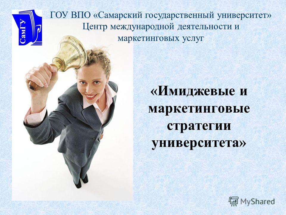 «Имиджевые и маркетинговые стратегии университета» ГОУ ВПО «Самарский государственный университет» Центр международной деятельности и маркетинговых услуг