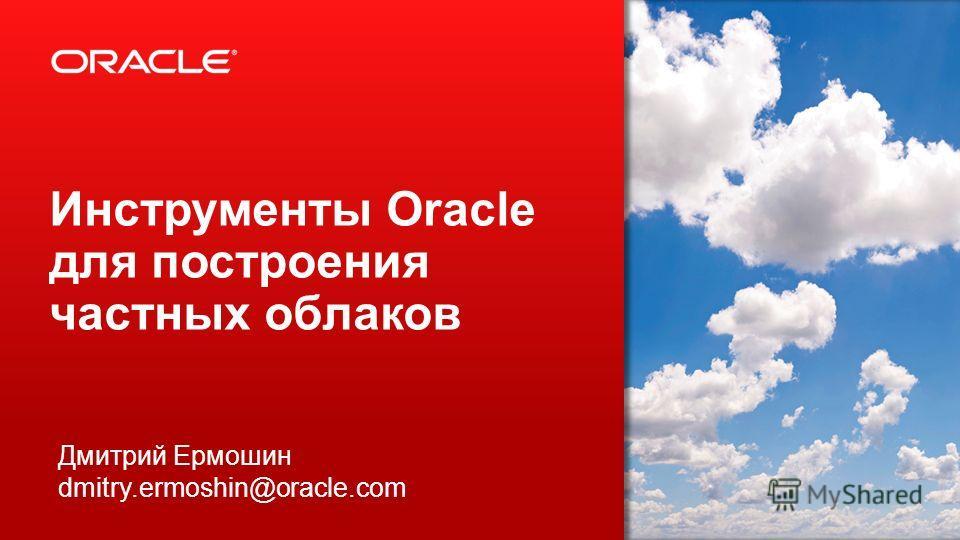 2 Инструменты Oracle для построения частных облаков Дмитрий Ермошин dmitry.ermoshin@oracle.com