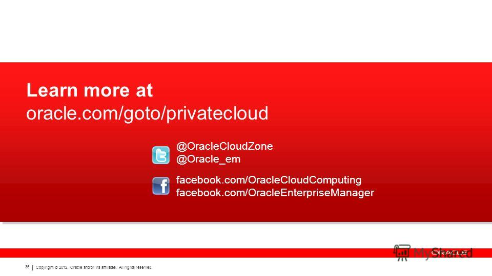Copyright © 2012, Oracle and/or its affiliates. All rights reserved. 36 Learn more at oracle.com/goto/privatecloud facebook.com/OracleCloudComputing facebook.com/OracleEnterpriseManager @OracleCloudZone @Oracle_em