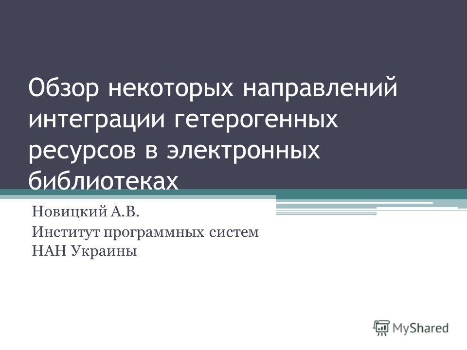 Обзор некоторых направлений интеграции гетерогенных ресурсов в электронных библиотеках Новицкий А.В. Институт программных систем НАН Украины