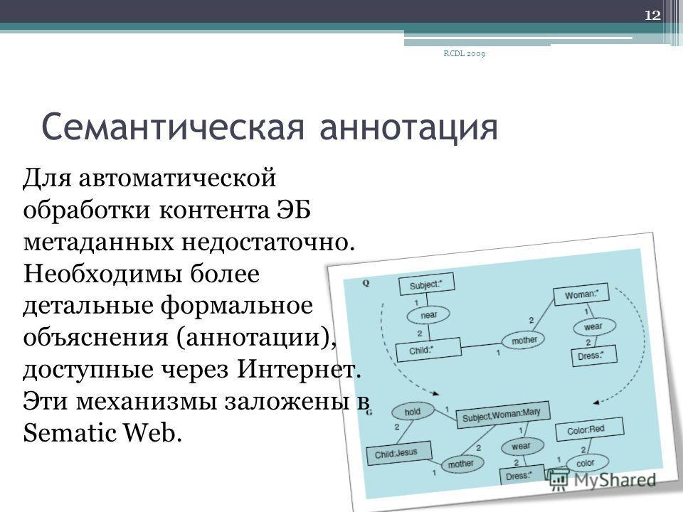 Семантическая аннотация Для автоматической обработки контента ЭБ метаданных недостаточно. Необходимы более детальные формальное объяснения (аннотации), доступные через Интернет. Эти механизмы заложены в Sematic Web. 12 RCDL 2009