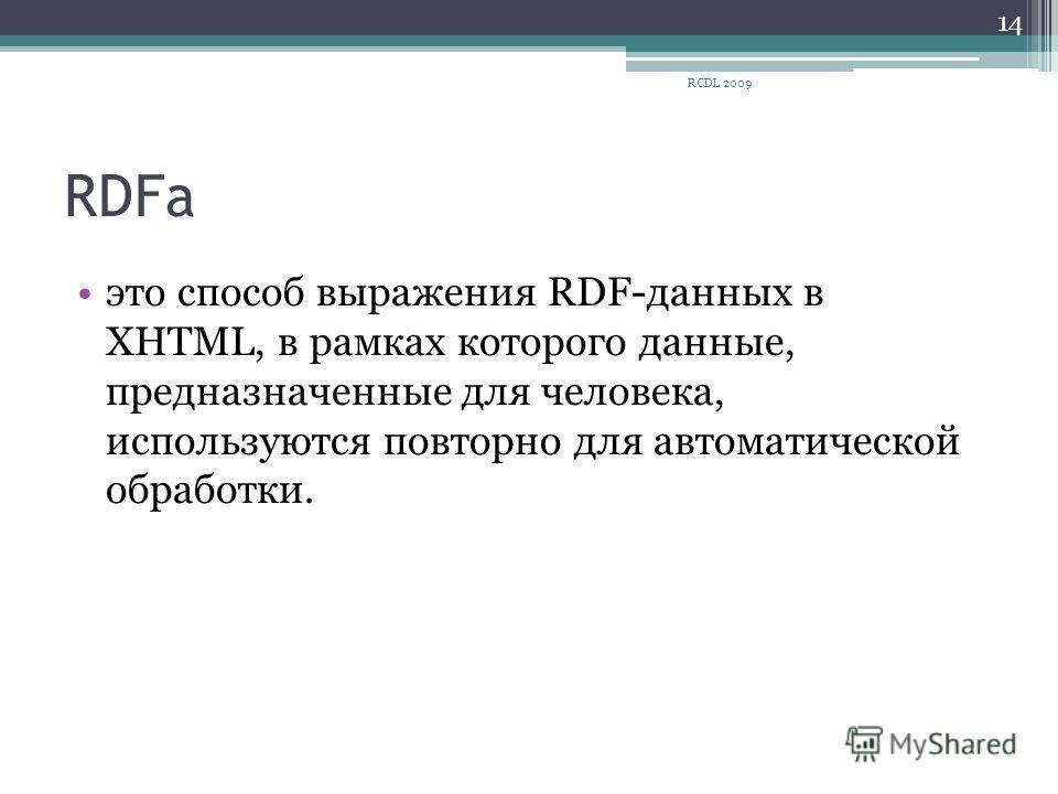 RDFa это способ выражения RDF-данных в XHTML, в рамках которого данные, предназначенные для человека, используются повторно для автоматической обработки. 14 RCDL 2009