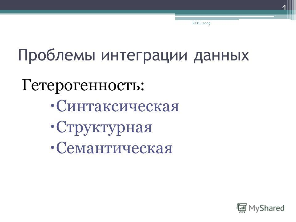 Проблемы интеграции данных Гетерогенность: Синтаксическая Структурная Семантическая 4 RCDL 2009