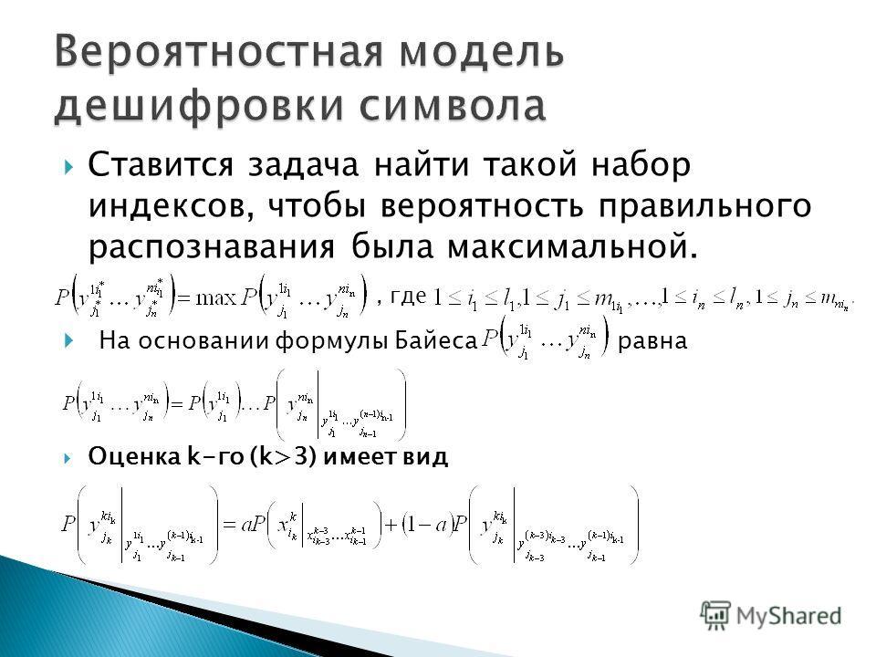 Ставится задача найти такой набор индексов, чтобы вероятность правильного распознавания была максимальной., где На основании формулы Байеса равна Оценка k-го (k>3) имеет вид