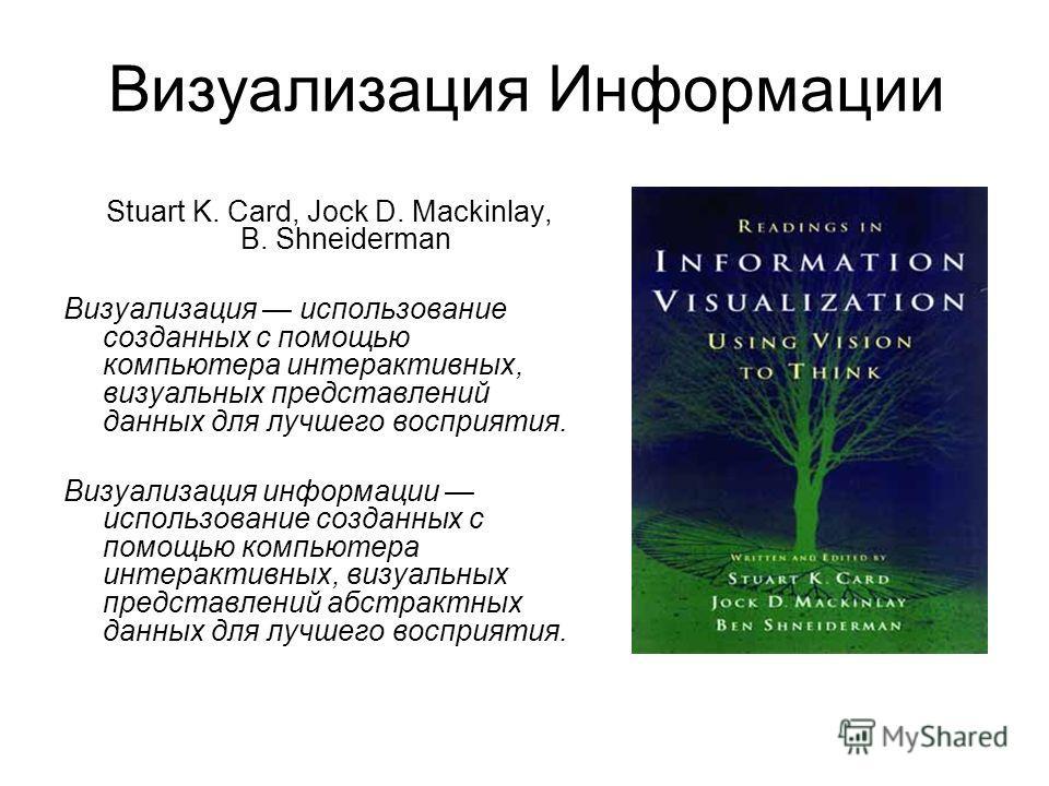 Визуализация Информации Stuart K. Card, Jock D. Mackinlay, B. Shneiderman Визуализация использование созданных с помощью компьютера интерактивных, визуальных представлений данных для лучшего восприятия. Визуализация информации использование созданных