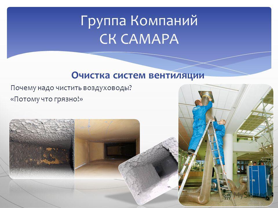 Очистка систем вентиляции Почему надо чистить воздуховоды? «Потому что грязно!» Группа Компаний СК САМАРА