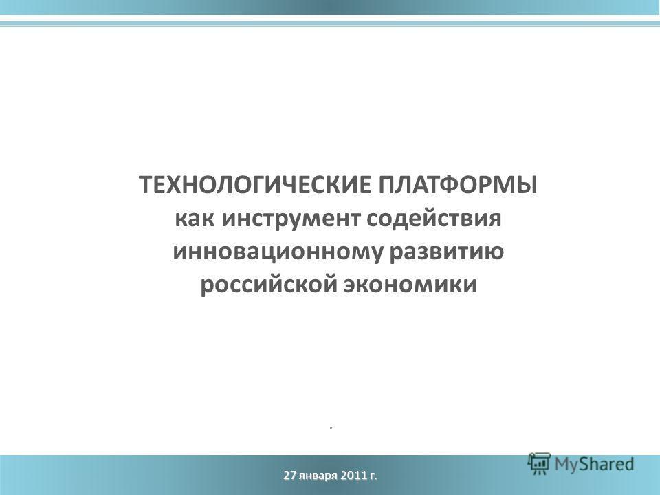 27 января 2011 г. ТЕХНОЛОГИЧЕСКИЕ ПЛАТФОРМЫ как инструмент содействия инновационному развитию российской экономики.