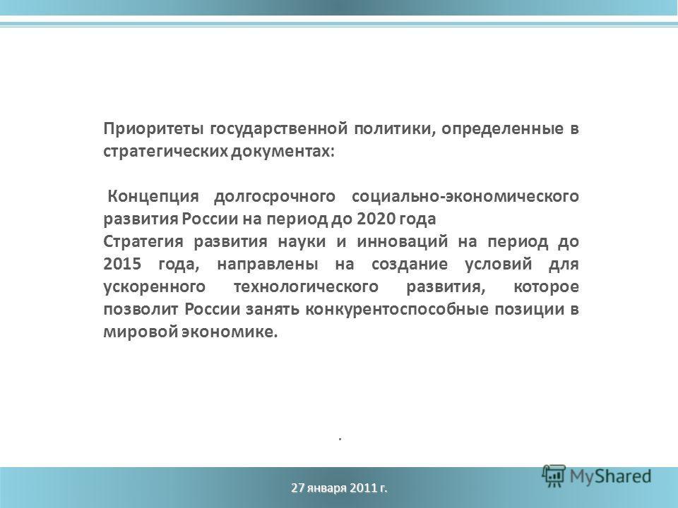 27 января 2011 г.. Приоритеты государственной политики, определенные в стратегических документах: Концепция долгосрочного социально-экономического развития России на период до 2020 года Стратегия развития науки и инноваций на период до 2015 года, нап
