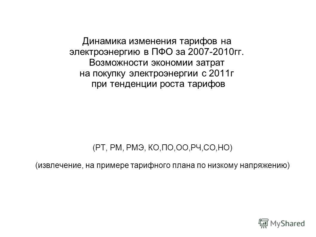Динамика изменения тарифов на электроэнергию в ПФО за 2007-2010гг. Возможности экономии затрат на покупку электроэнергии с 2011г при тенденции роста тарифов (РТ, РМ, РМЭ, КО,ПО,ОО,РЧ,СО,НО) (извлечение, на примере тарифного плана по низкому напряжени