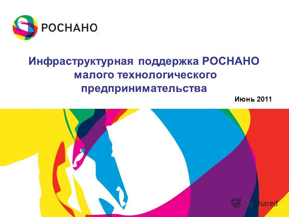 Июнь 2011 Инфраструктурная поддержка РОСНАНО малого технологического предпринимательства