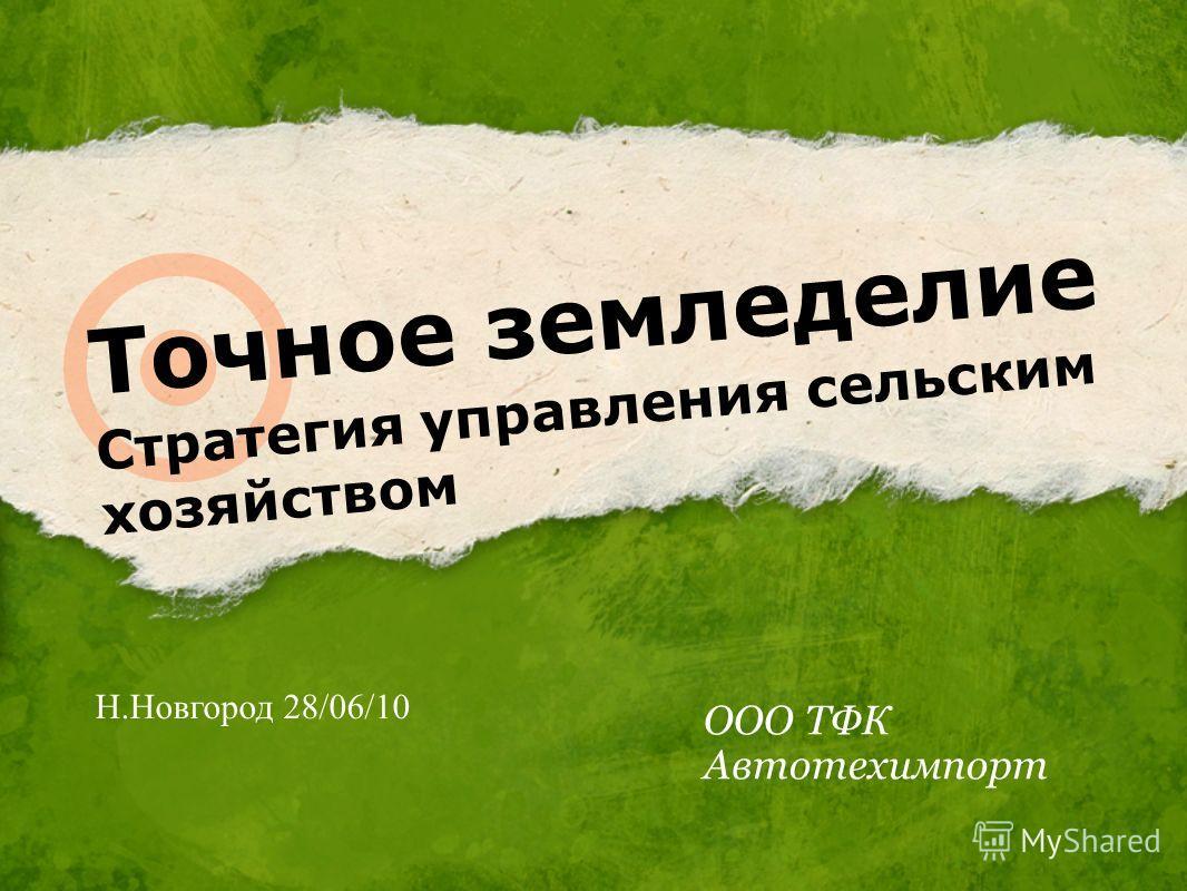Точное земледелие Стратегия управления сельским хозяйством ООО ТФК Автотехимпорт Н.Новгород 28/06/10