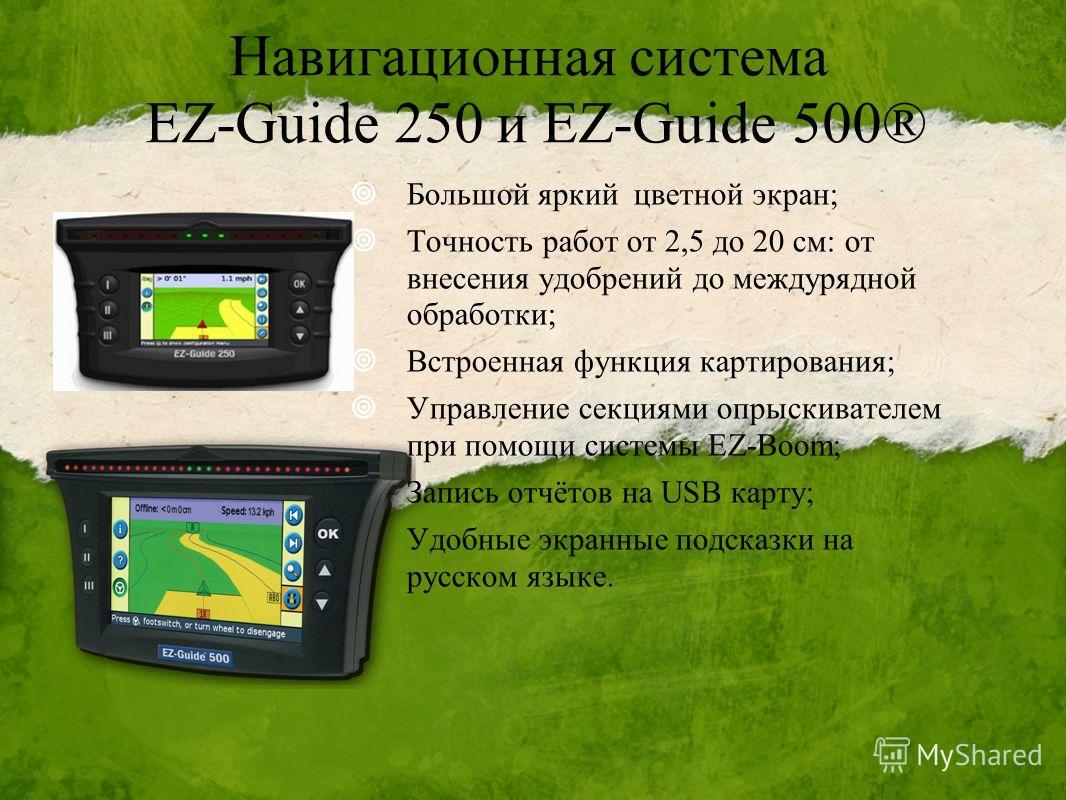 Навигационная система EZ-Guide 250 и EZ-Guide 500® Большой яркий цветной экран; Точность работ от 2,5 до 20 см: от внесения удобрений до междурядной обработки; Встроенная функция картирования; Управление секциями опрыскивателем при помощи системы EZ-