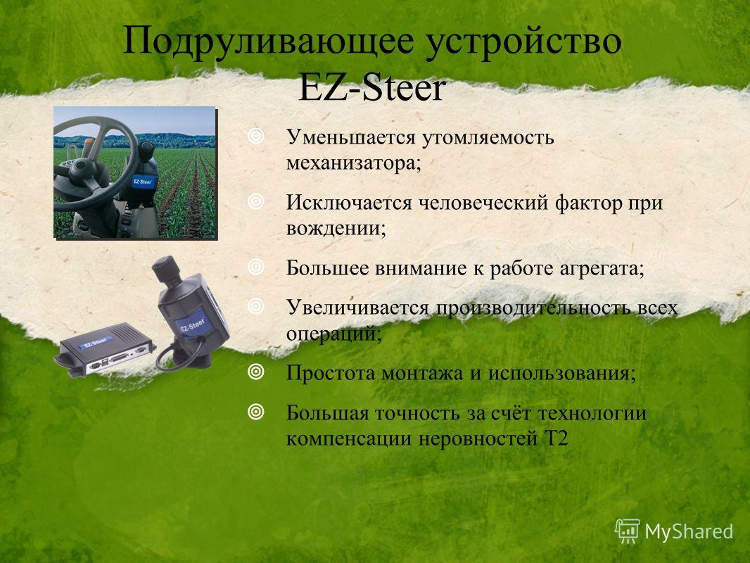 Подруливающее устройство EZ-Steer Уменьшается утомляемость механизатора; Исключается человеческий фактор при вождении; Большее внимание к работе агрегата; Увеличивается производительность всех операций; Простота монтажа и использования; Большая точно